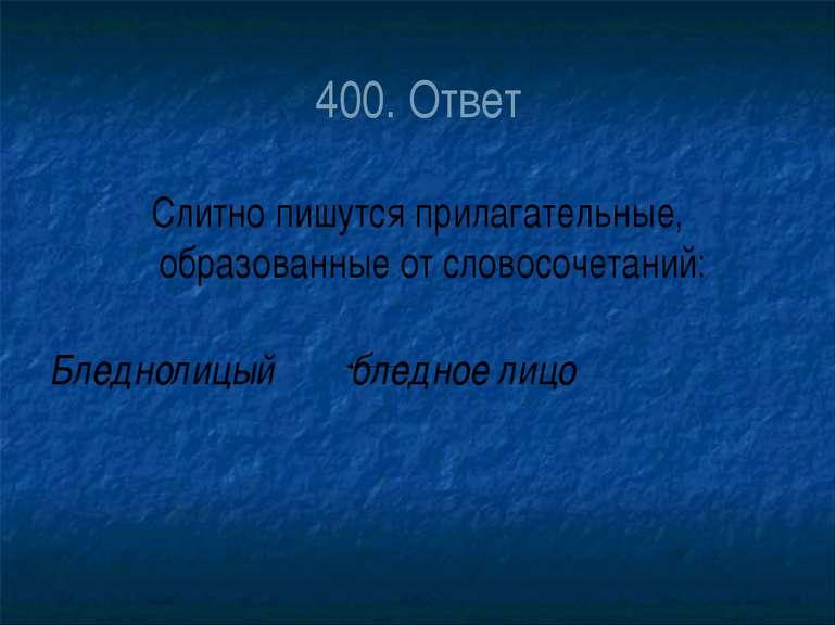 400. Ответ Слитно пишутся прилагательные, образованные от словосочетаний: Бле...