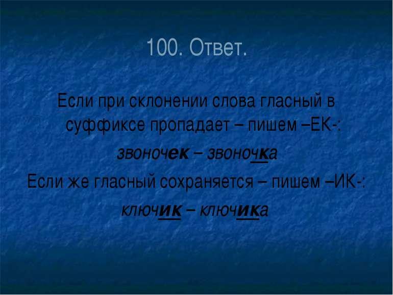 100. Ответ. Если при склонении слова гласный в суффиксе пропадает – пишем –ЕК...