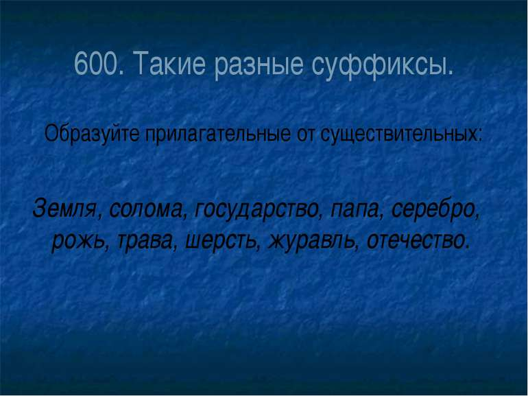 600. Такие разные суффиксы. Образуйте прилагательные от существительных: Земл...