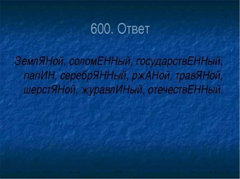 600. Ответ ЗемлЯНой, соломЕННый, государствЕННый, папИН, серебрЯННый, ржАНой,...