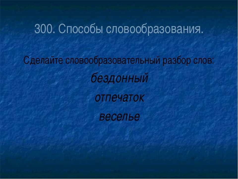 300. Способы словообразования. Сделайте словообразовательный разбор слов: без...