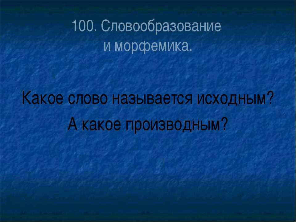 100. Словообразование и морфемика. Какое слово называется исходным? А какое п...