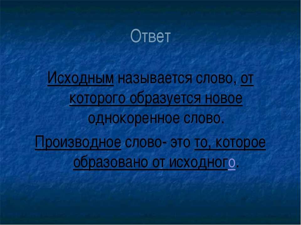 Ответ Исходным называется слово, от которого образуется новое однокоренное сл...