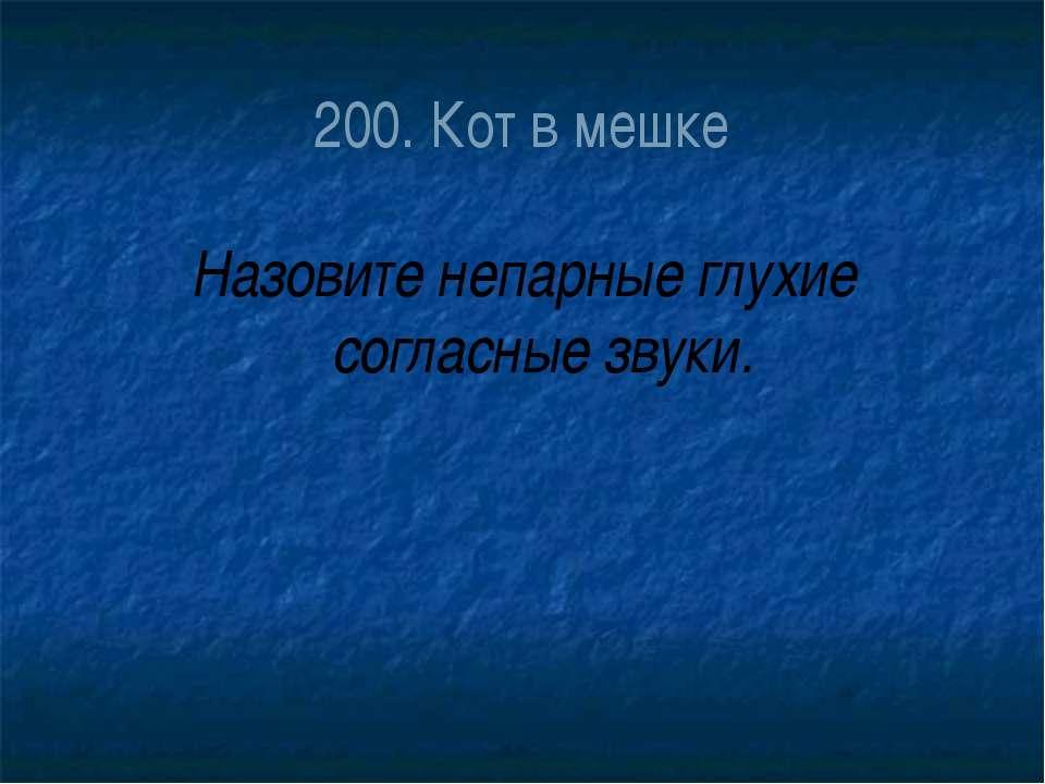 200. Кот в мешке Назовите непарные глухие согласные звуки.