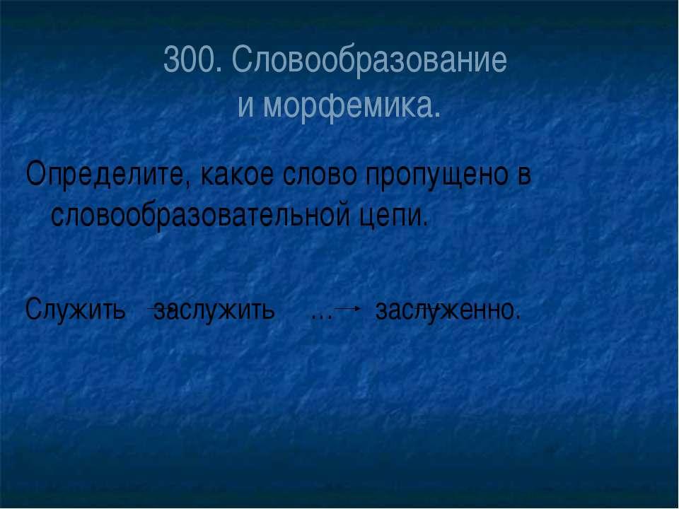 300. Словообразование и морфемика. Определите, какое слово пропущено в словоо...