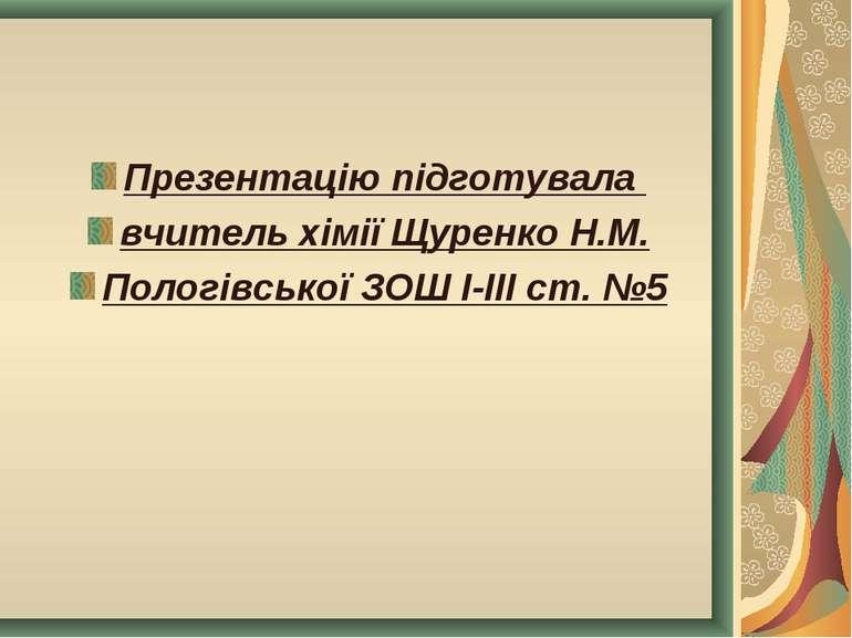 Презентацію підготувала вчитель хімії Щуренко Н.М. Пологівської ЗОШ І-ІІІ ст. №5