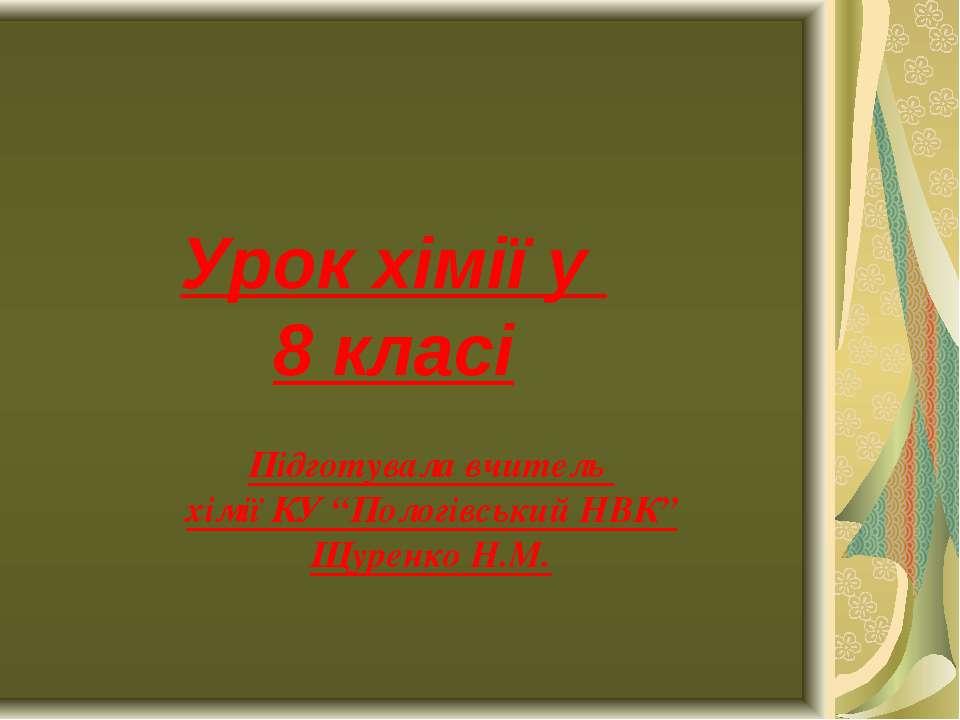 """Урок хімії у 8 класі Підготувала вчитель хімії КУ """"Пологівський НВК"""" Щуренко ..."""
