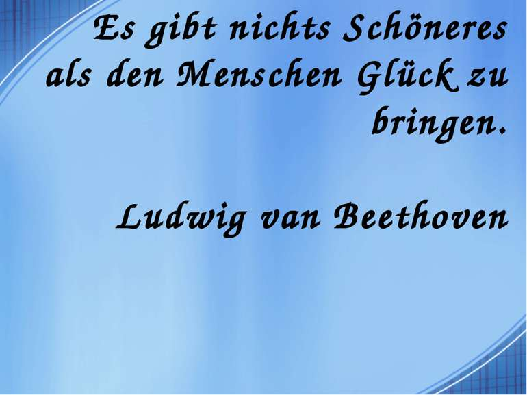 Es gibt nichts Schöneres als den Menschen Glück zu bringen. Ludwig van Beethoven
