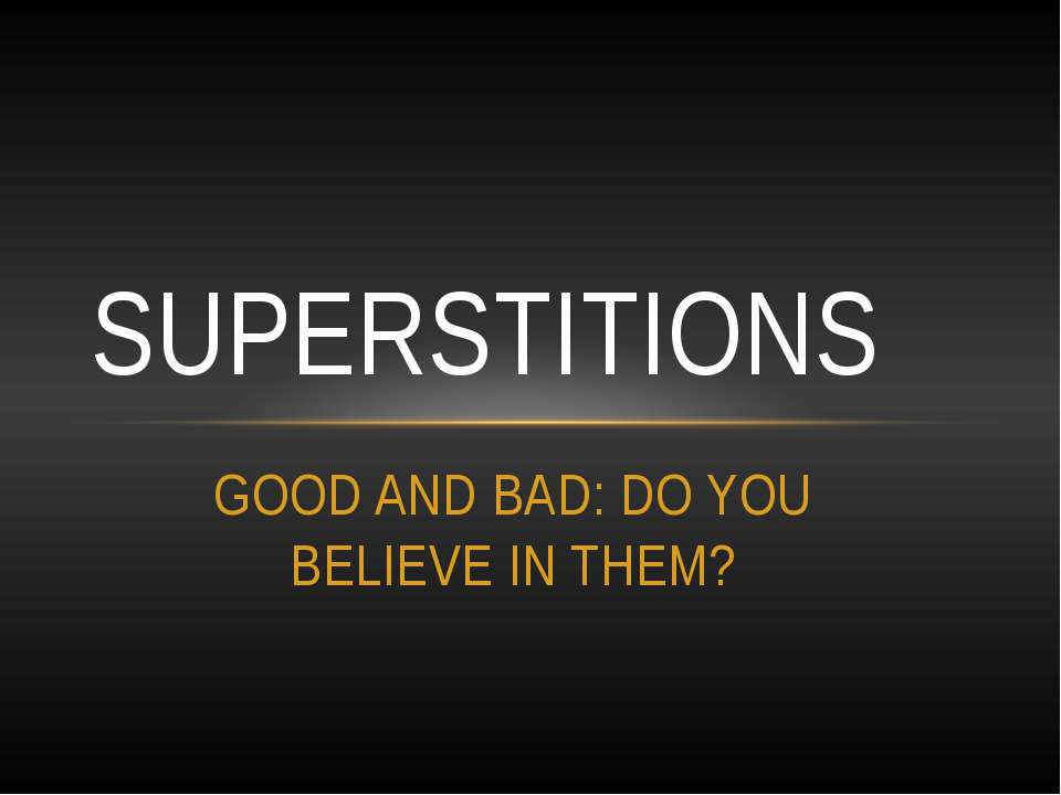 GOOD AND BAD: DO YOU BELIEVE IN THEM? SUPERSTITIONS
