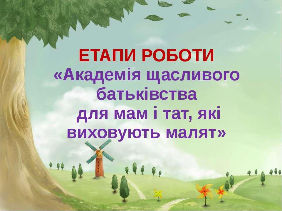 ЕТАПИ РОБОТИ «Академія щасливого батьківства для мам і тат, які виховують малят»