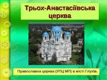 Трьох-Анастасіївська церква Православна церква (УПЦ МП) в містіГлухів.