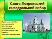 Свято-Покровський кафедральний собор Православний собор розташований у місті...