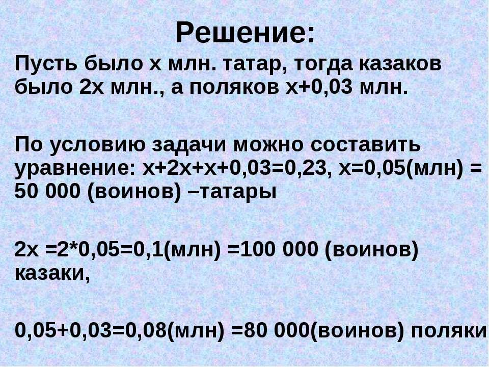 Решение: Пусть было х млн. татар, тогда казаков было 2х млн., а поляков х+0,0...