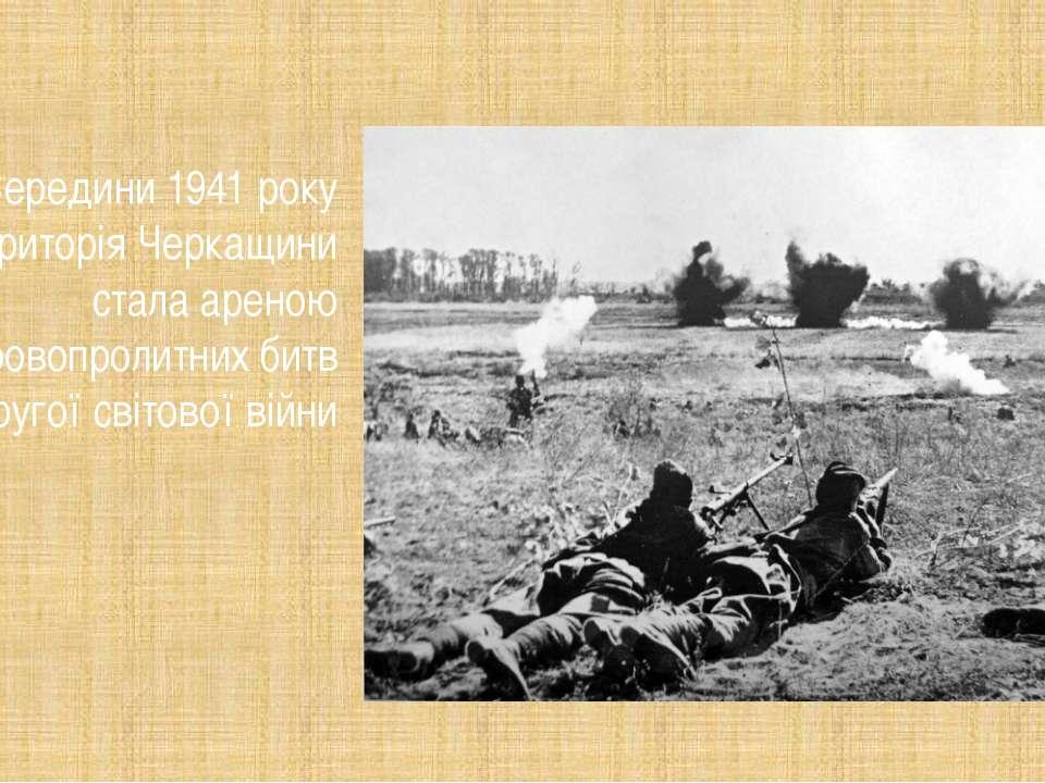 ЗСередини 1941 року територія Черкащини стала ареною кровопролитних битв Дру...