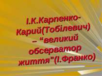 """І.К.Карпенко-Карий(Тобілевич) – """"великий обсерватор життя""""(І.Франко)"""