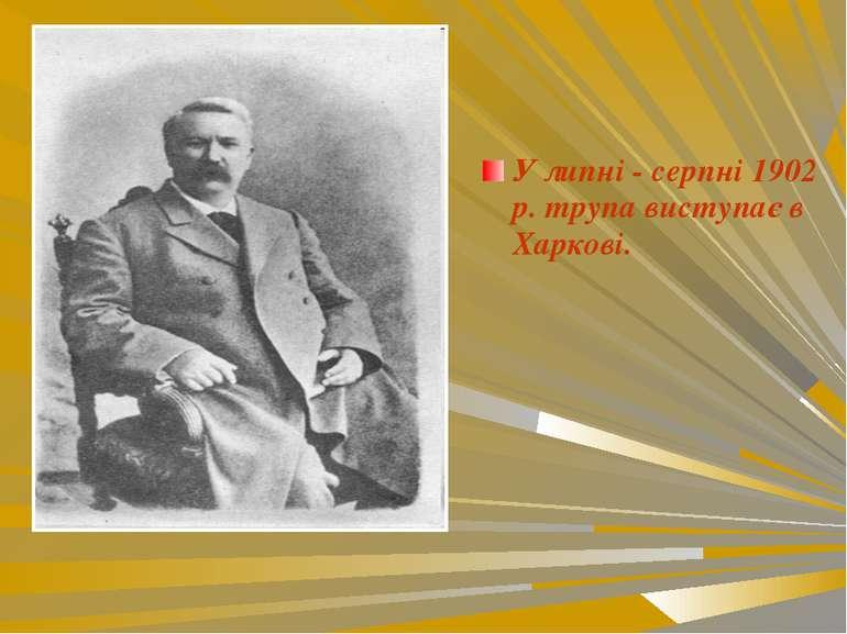 У липні - серпні 1902 р. трупа виступає в Харкові.