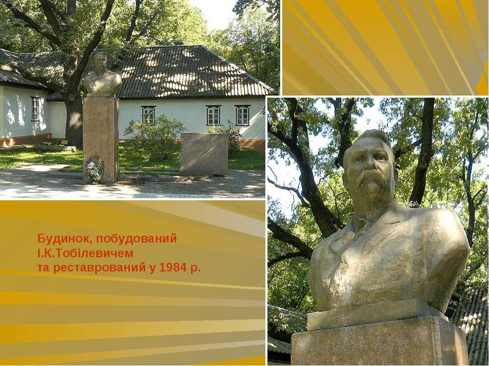 Будинок, побудований І.К.Тобілевичем та реставрований у 1984 р.