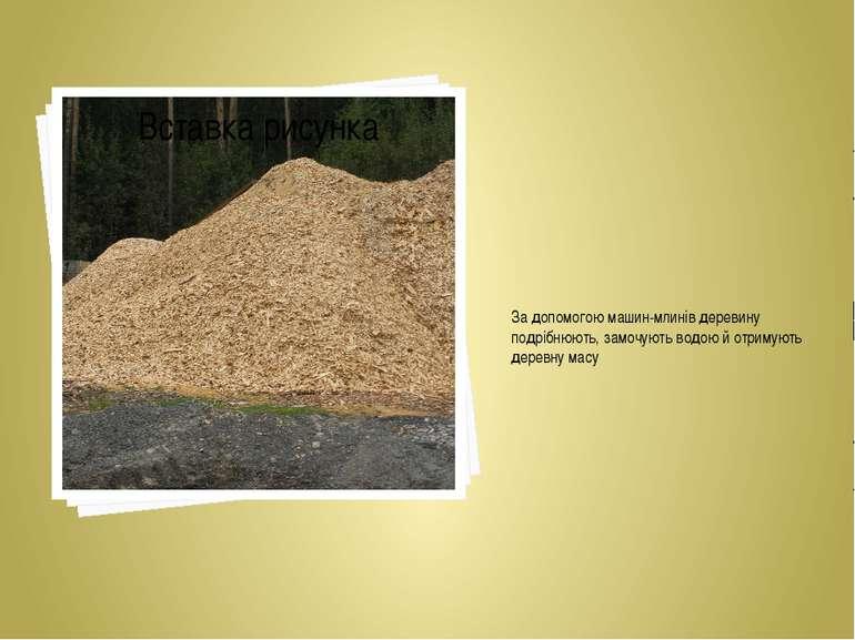 За допомогою машин-млинів деревину подрібнюють, замочують водою й отримують д...