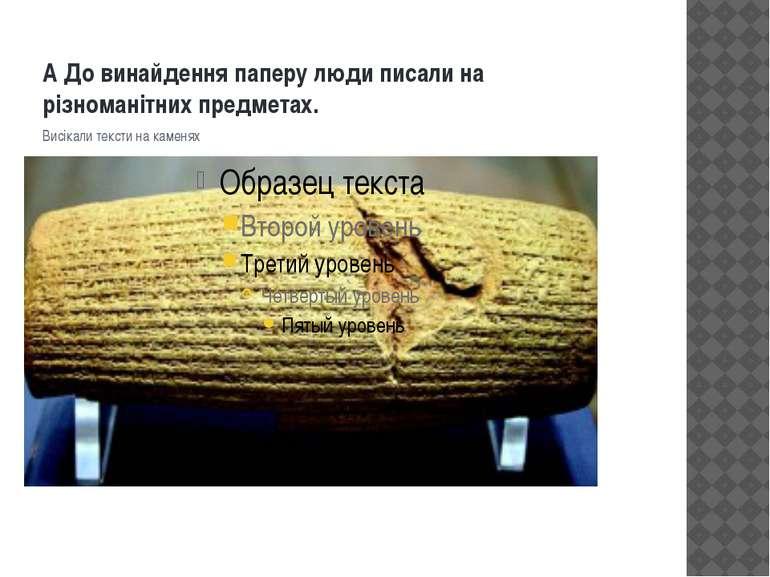 А До винайдення паперу люди писали на різноманітних предметах. Висікали текст...