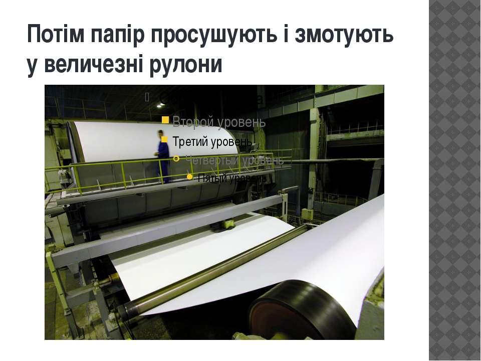 Потім папір просушують і змотують у величезні рулони