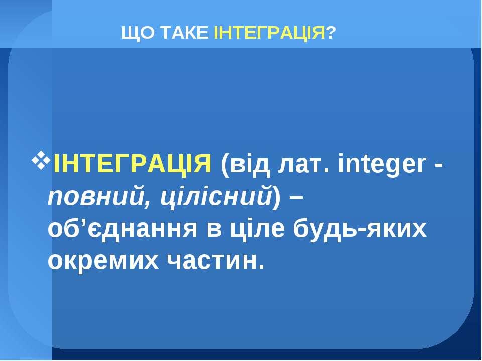 ЩО ТАКЕ ІНТЕГРАЦІЯ? ІНТЕГРАЦІЯ (від лат. іnteger - повний, цілісний) – об'єдн...