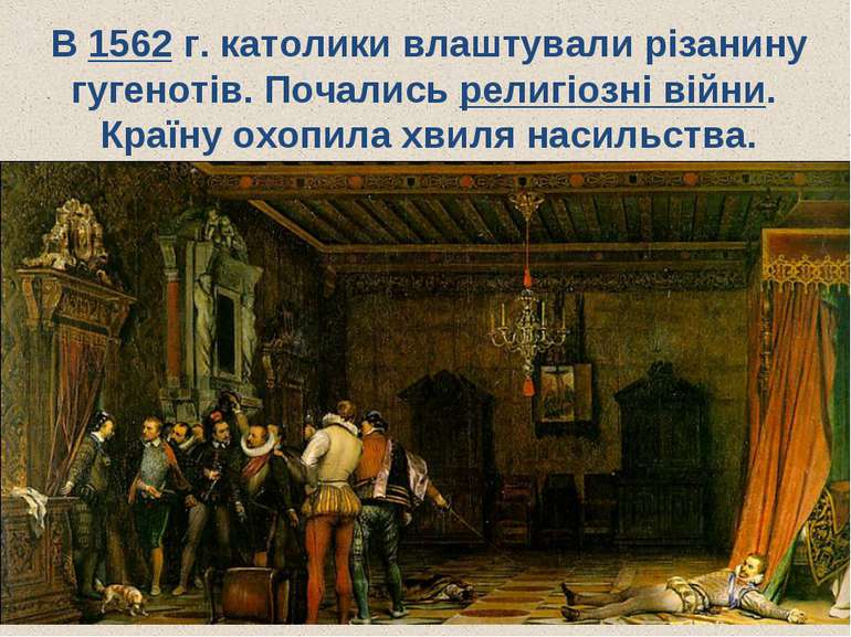 В 1562 г. католики влаштували різанину гугенотів. Почались религіозні війни. ...