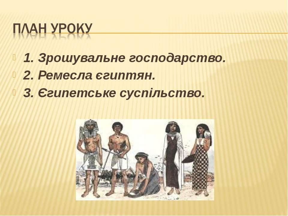 1. Зрошувальне господарство. 2. Ремесла єгиптян. 3. Єгипетське суспільство.