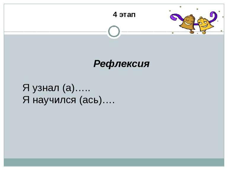 Рефлексия Я узнал (а)….. Я научился (ась)…. 4 этап