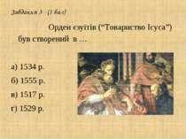 """Завдання 3 - (1 бал) Орден єзуїтів (""""Товариство Ісуса"""") був створений в … а) ..."""