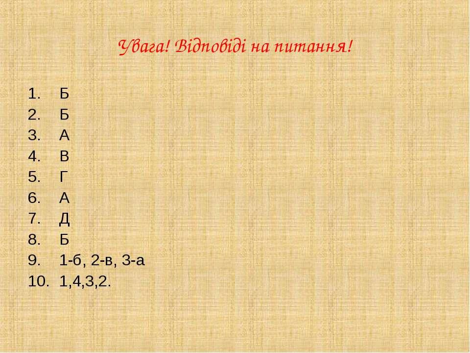 Увага! Відповіді на питання! Б Б А В Г А Д Б 1-б, 2-в, 3-а 1,4,3,2.