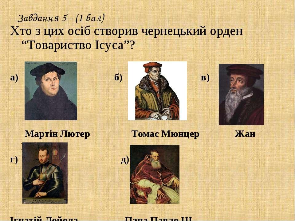 """Завдання 5 - (1 бал) Хто з цих осіб створив чернецький орден """"Товариство Ісус..."""