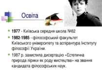 Освіта 1977 - Київська середня школа №82 1982-1985 - філософський факультет К...