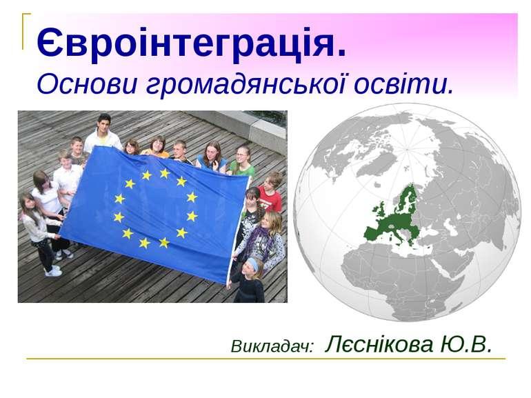 Євроінтеграція. Основи громадянської освіти. Викладач: Лєснікова Ю.В.