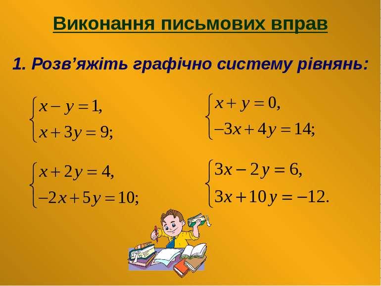 Виконання письмових вправ 1. Розв'яжіть графічно систему рівнянь: