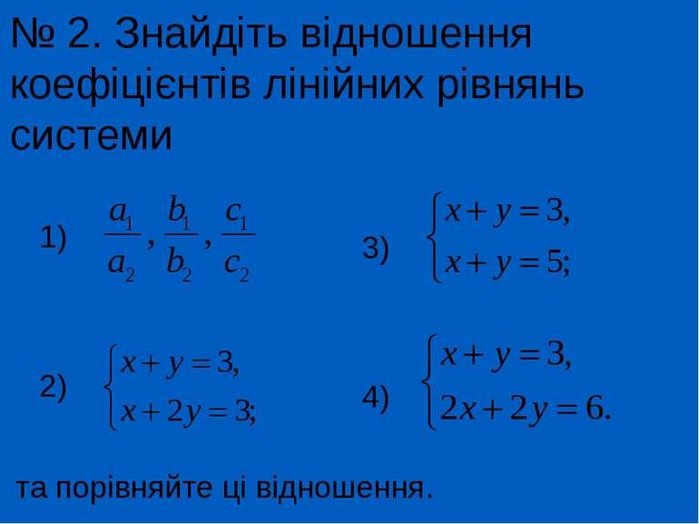 № 2. Знайдіть відношення коефіцієнтів лінійних рівнянь системи та порівняйте ...