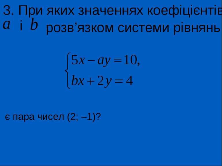 3. При яких значеннях коефіцієнтів і розв'язком системи рівнянь є пара чисел ...