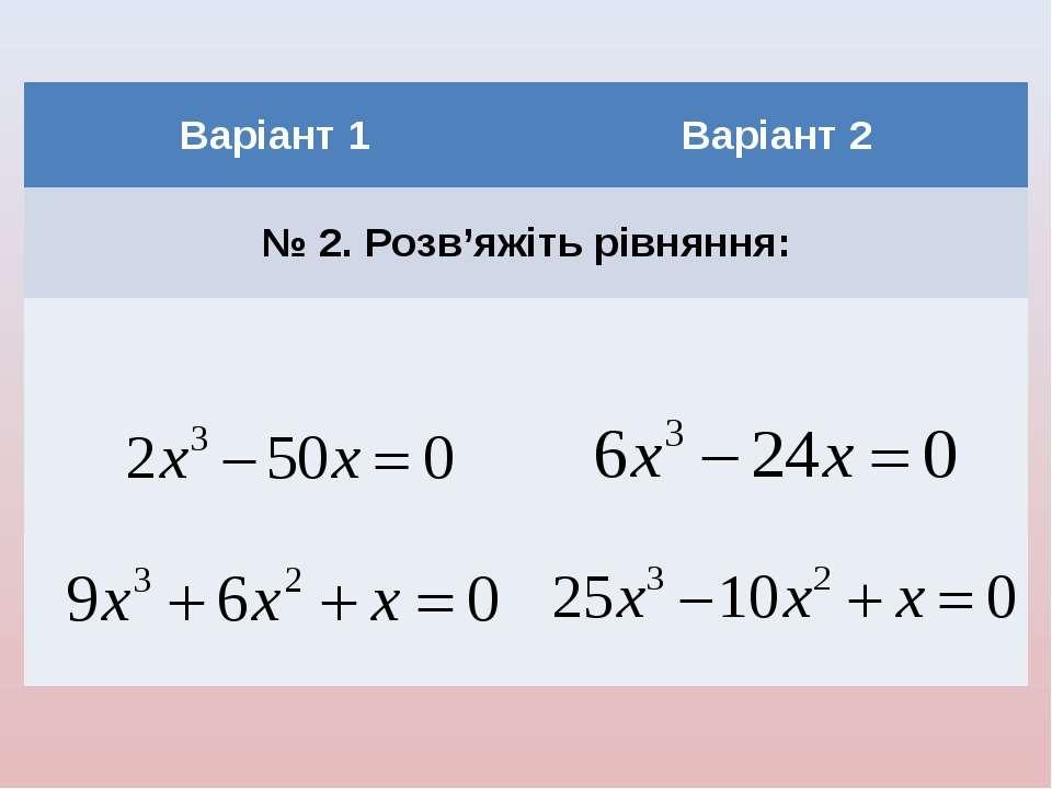 Варіант 1 Варіант 2 № 2. Розв'яжіть рівняння: