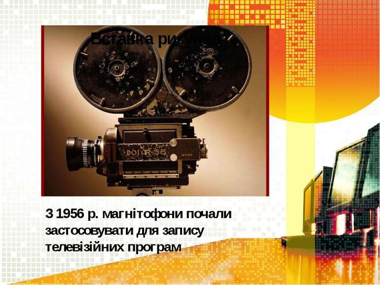 З 1956 р. магнітофони почали застосовувати для запису телевізійних програм