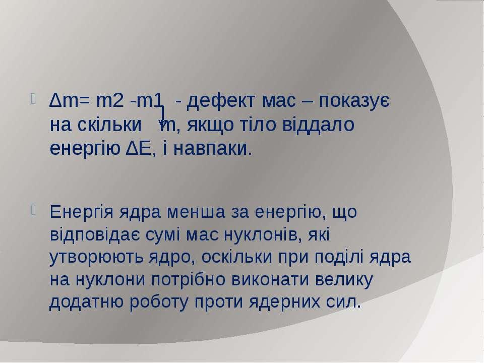 ∆m= m2 -m1 - дефект мас – показує на скільки m, якщо тіло віддало енергію ∆Е,...