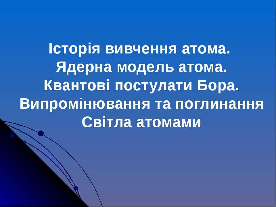 Історія вивчення атома. Ядерна модель атома. Квантові постулати Бора. Випромі...