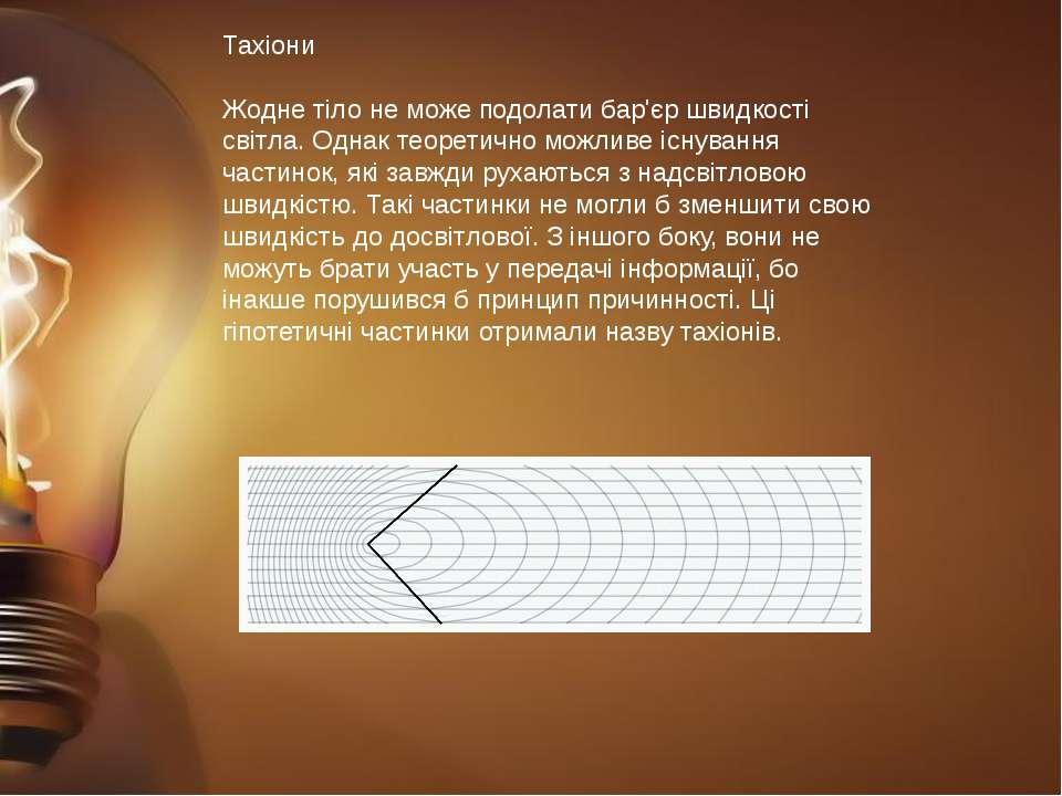 Тахіони Жодне тіло не може подолати бар'єр швидкості світла. Однак теоретично...