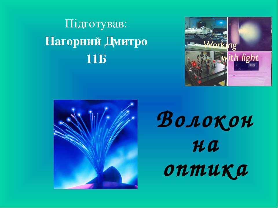 Волоконна оптика Підготував: Нагорний Дмитро 11Б