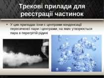 Трекові прилади для реєстрації частинок У цих приладах іони є центрами конден...