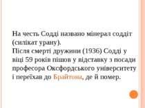 На честь Содді названо мінерал соддіт (силікат урану). Після смерті дружини (...