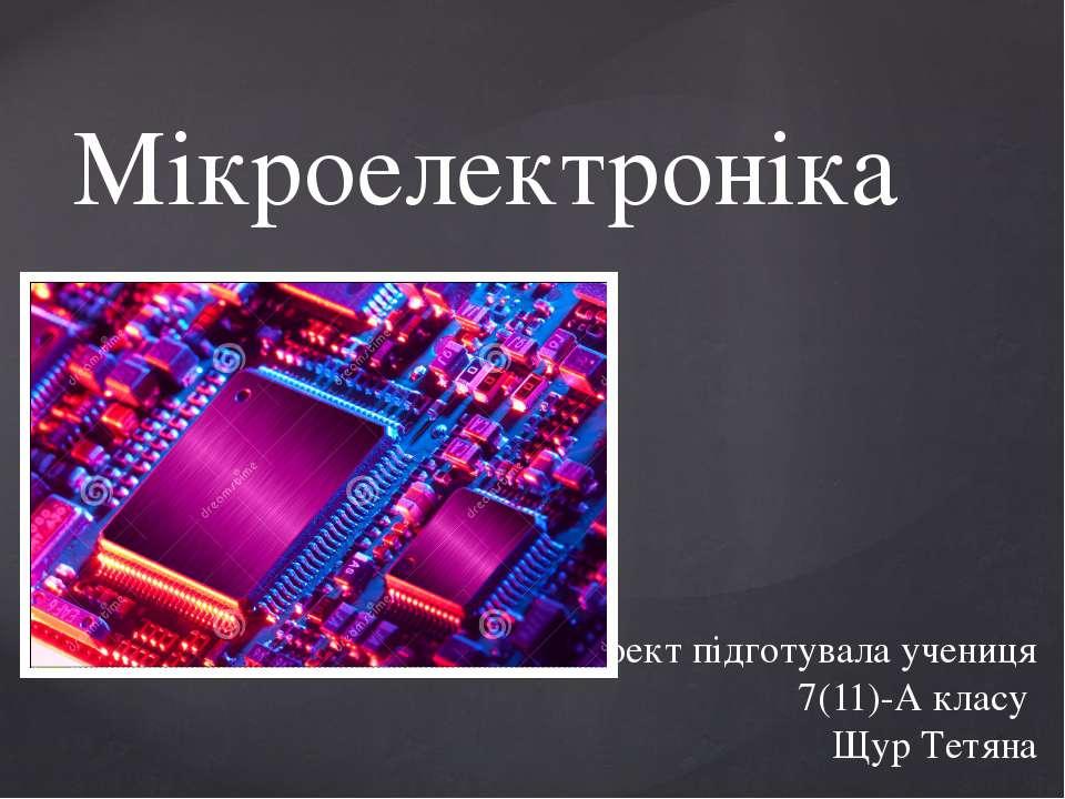 Мікроелектроніка Проект підготувала учениця 7(11)-А класу Щур Тетяна