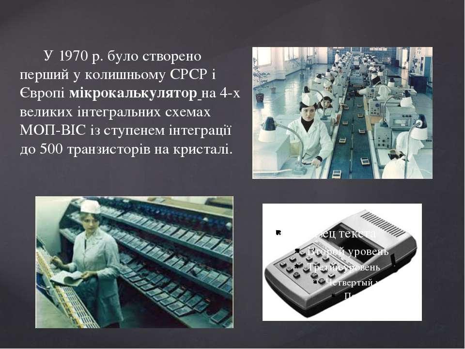 У 1970 р. було створено перший у колишньому СРСР і Європімікрокалькуляторна...