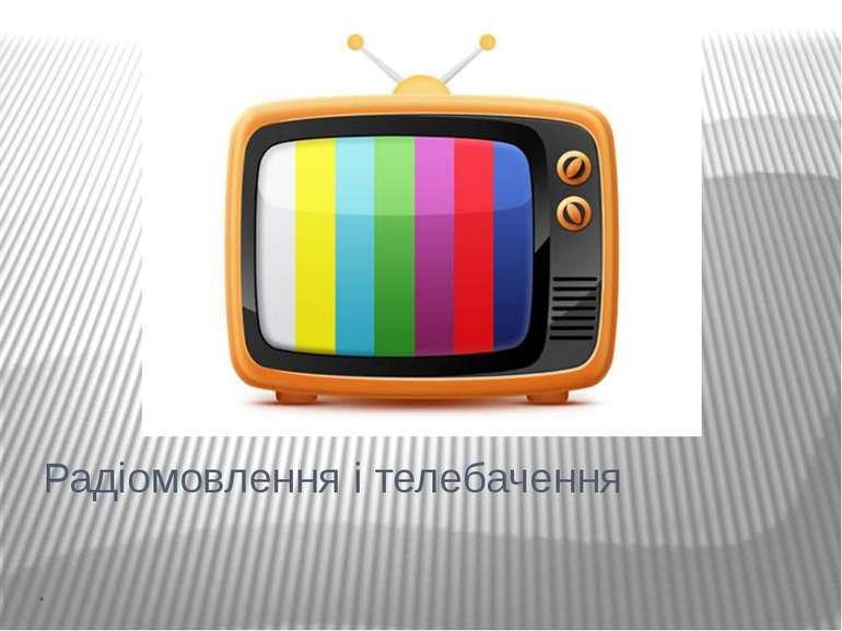 Радіомовлення і телебачення .