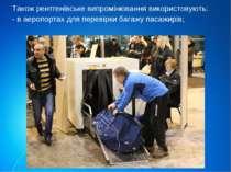 Також рентгенівське випромінювання використовують: - в аеропортах для перевір...