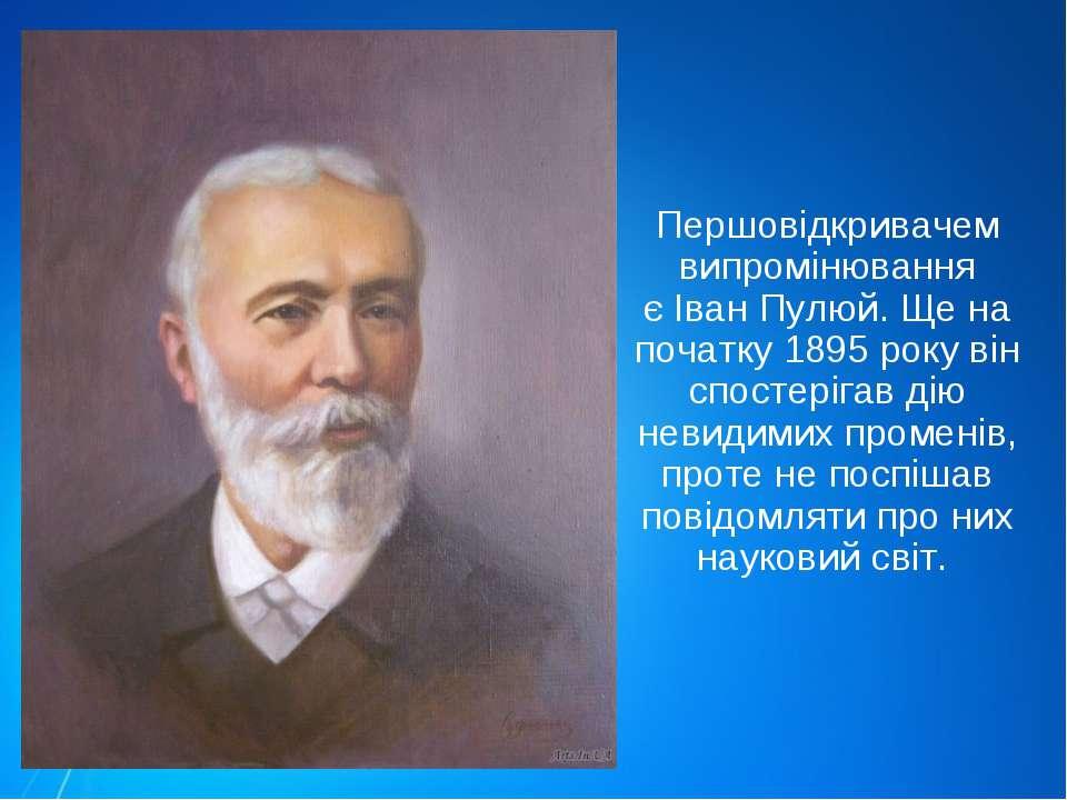 Першовідкривачем випромінювання єІван Пулюй. Ще на початку 1895 року він спо...