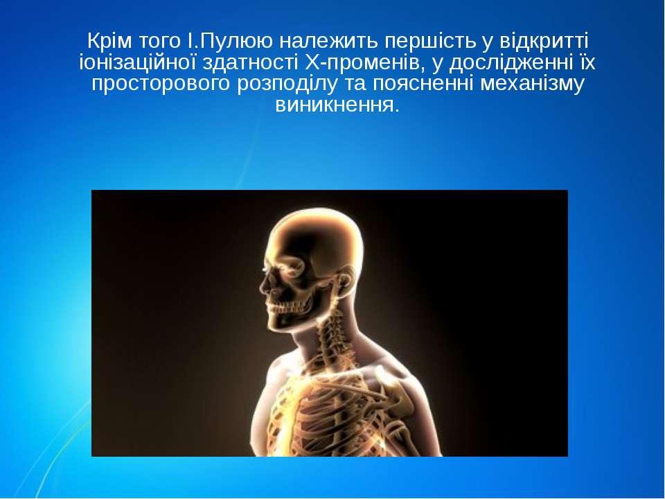 Крім того І.Пулюю належить першість у відкритті іонізаційної здатності Х-пром...
